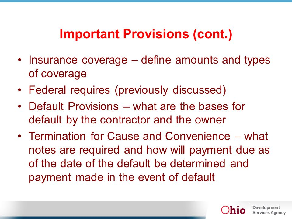 Important Provisions (cont.) Insurance coverage – define amounts and types of coverage Federal requires (previously discussed) Default Provisions – wh
