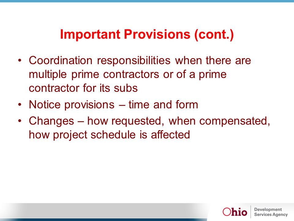 Important Provisions (cont.) Coordination responsibilities when there are multiple prime contractors or of a prime contractor for its subs Notice provisions – time and form Changes – how requested, when compensated, how project schedule is affected