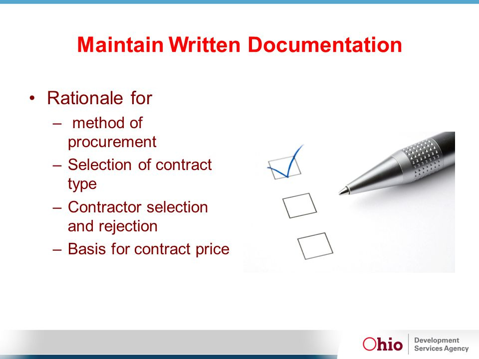 Maintain Written Documentation Rationale for – method of procurement –Selection of contract type –Contractor selection and rejection –Basis for contra