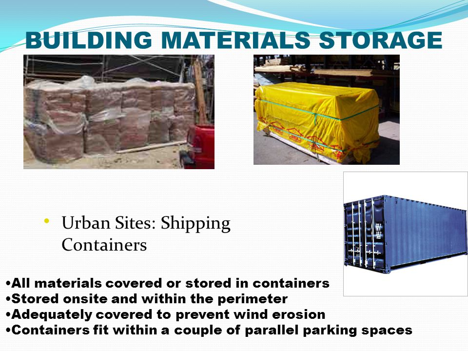 BUILDING MATERIALS STORAGE All materials covered or stored in containers Stored onsite and within the perimeter Adequately covered to prevent wind ero