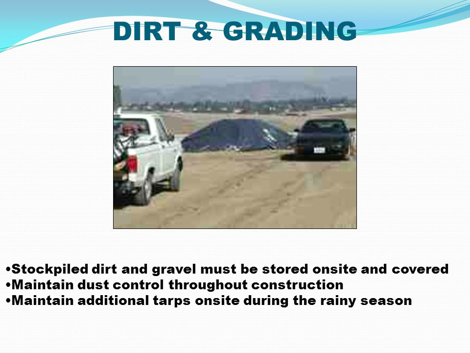 DIRT & GRADING Stockpiled dirt and gravel must be stored onsite and covered Maintain dust control throughout construction Maintain additional tarps on