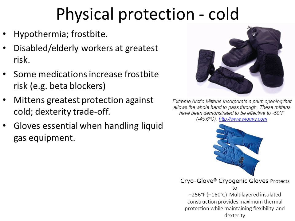 Physical protection - cold Hypothermia; frostbite. Disabled/elderly workers at greatest risk. Some medications increase frostbite risk (e.g. beta bloc