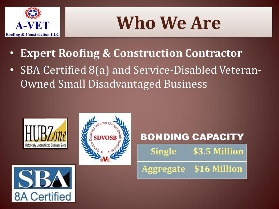 Who We Are Expert Roofing & Construction Contractor SBA Certified 8(a) and Service-Disabled Veteran- Owned Small Disadvantaged Business Single$3.5 Mil