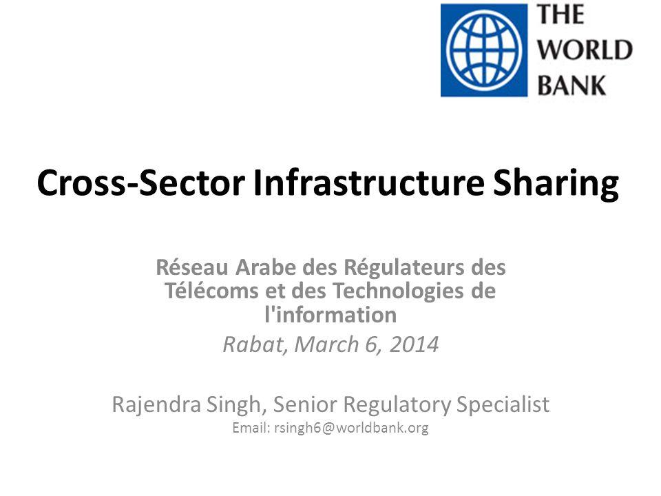 Cross-Sector Infrastructure Sharing Réseau Arabe des Régulateurs des Télécoms et des Technologies de l information Rabat, March 6, 2014 Rajendra Singh, Senior Regulatory Specialist Email: rsingh6@worldbank.org