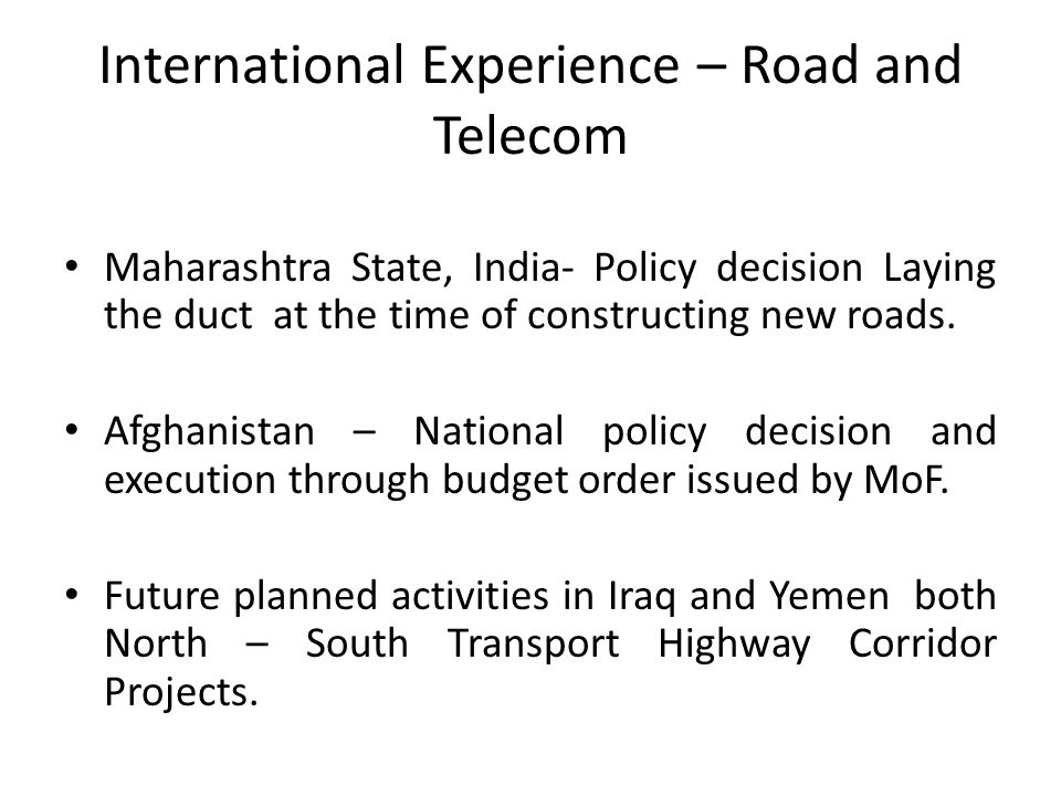 International Experience – Road and Telecom Maharashtra State, India- Policy decision Laying the duct at the time of constructing new roads. Afghanist