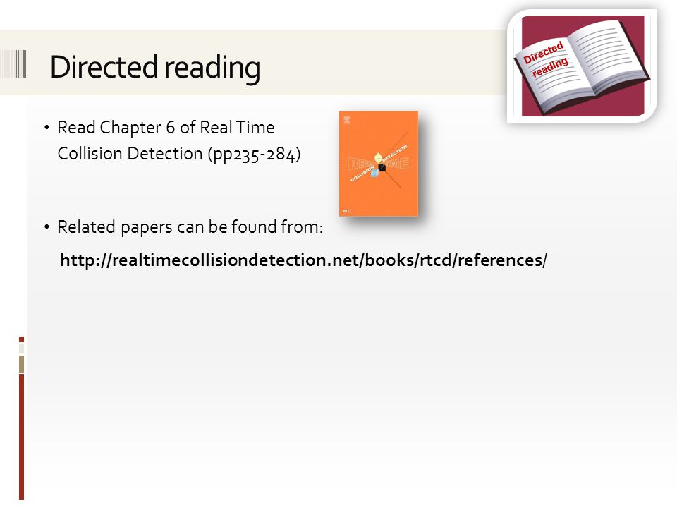 Directed reading Read Chapter 6 of Real Time Collision Detection (pp235-284) Related papers can be found from: http://realtimecollisiondetection.net/b