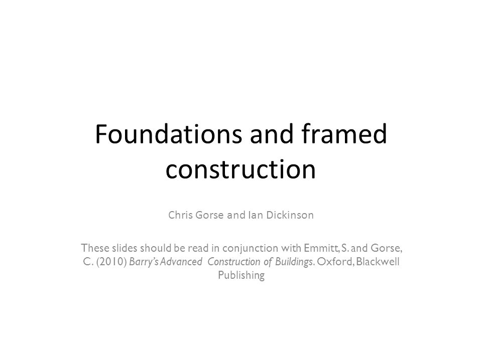 Foundations and framed construction Chris Gorse and Ian Dickinson These slides should be read in conjunction with Emmitt, S. and Gorse, C. (2010) Barr