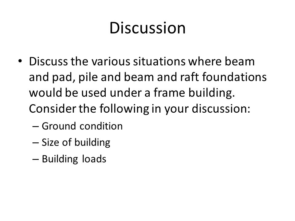 Discussion Discuss the various situations where beam and pad, pile and beam and raft foundations would be used under a frame building. Consider the fo