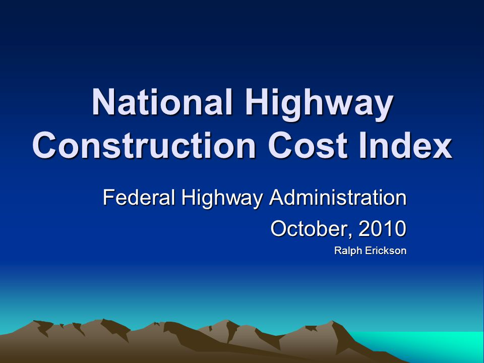 National Highway Construction Cost Index Federal Highway Administration October, 2010 Ralph Erickson