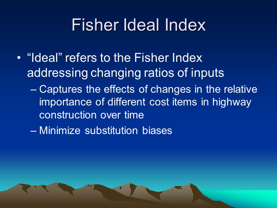 Fisher Ideal Index Ideal refers to the Fisher Index addressing changing ratios of inputs –Captures the effects of changes in the relative importance o