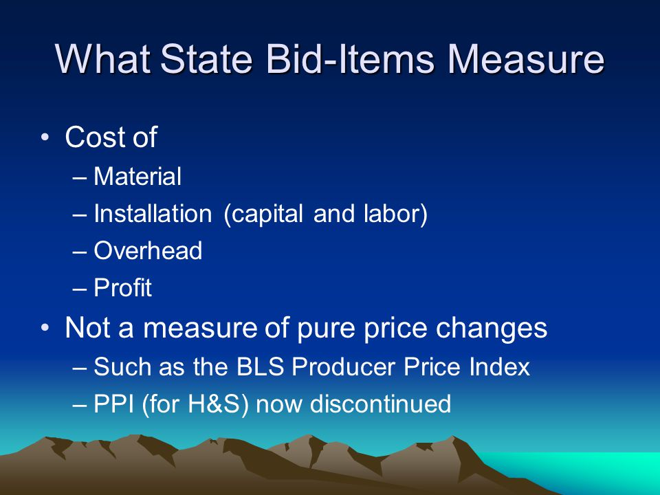 What State Bid-Items Measure Cost of –Material –Installation (capital and labor) –Overhead –Profit Not a measure of pure price changes –Such as the BL