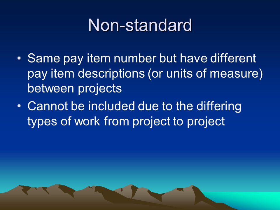 Non-standard Same pay item number but have different pay item descriptions (or units of measure) between projects Cannot be included due to the differ
