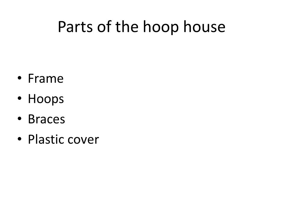Parts of the hoop house Frame Hoops Braces Plastic cover