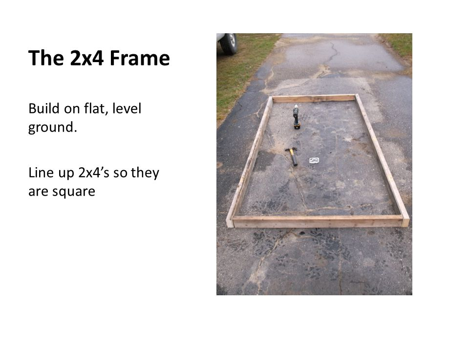 The 2x4 Frame Build on flat, level ground. Line up 2x4s so they are square