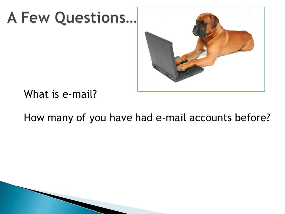 What is e-mail How many of you have had e-mail accounts before