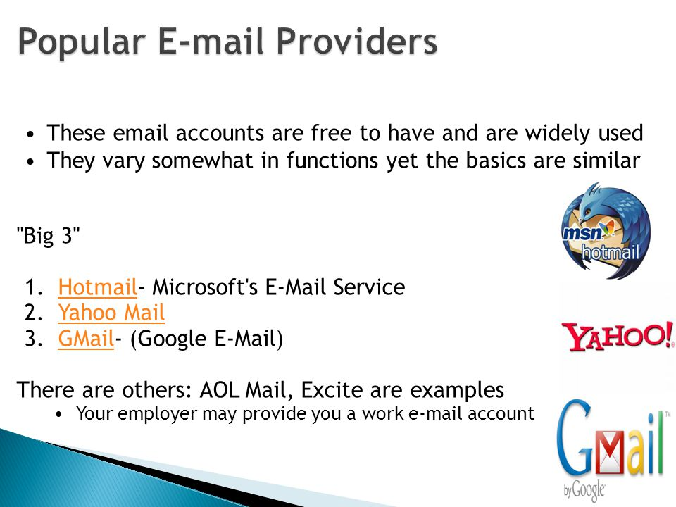 These email accounts are free to have and are widely used They vary somewhat in functions yet the basics are similar Big 3 1.Hotmail- Microsoft s E-Mail ServiceHotmail 2.Yahoo MailYahoo Mail 3.GMail- (Google E-Mail)GMail There are others: AOL Mail, Excite are examples Your employer may provide you a work e-mail account