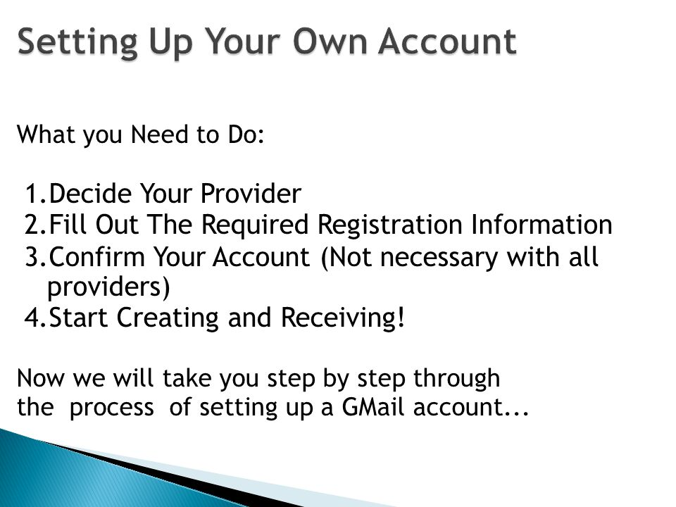 What you Need to Do: 1.Decide Your Provider 2.Fill Out The Required Registration Information 3.Confirm Your Account (Not necessary with all providers) 4.Start Creating and Receiving.