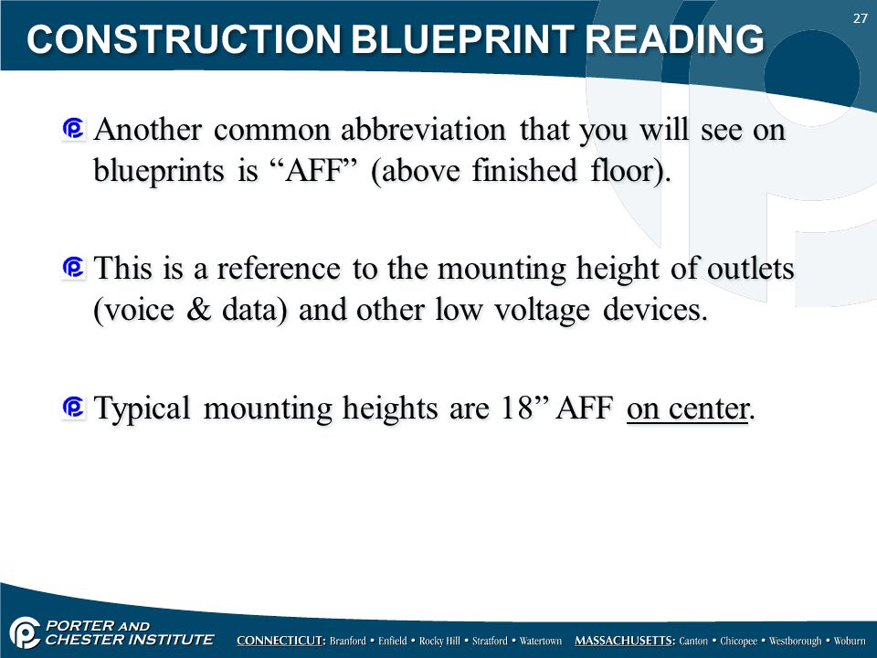 27 CONSTRUCTION BLUEPRINT READING Another common abbreviation that you will see on blueprints is AFF (above finished floor). This is a reference to th