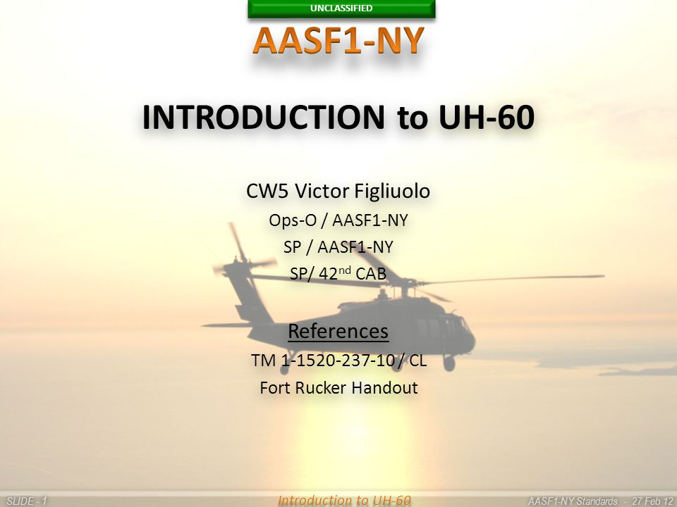 UNCLASSIFIED SLIDE - AASF1-NY Standards - 27 Feb 12 11 Introduction to UH-60 INTRODUCTION to UH-60 CW5 Victor Figliuolo Ops-O / AASF1-NY SP / AASF1-NY