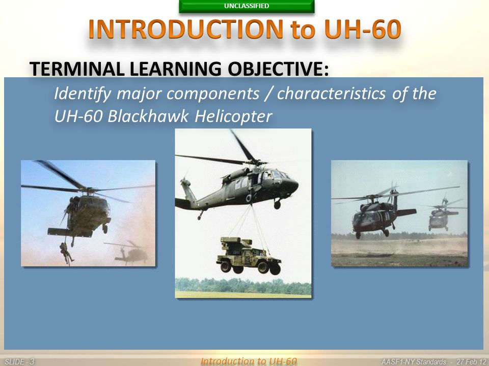 UNCLASSIFIED SLIDE - AASF1-NY Standards - 27 Feb 12 33 Introduction to UH-60 TERMINAL LEARNING OBJECTIVE: Identify major components / characteristics