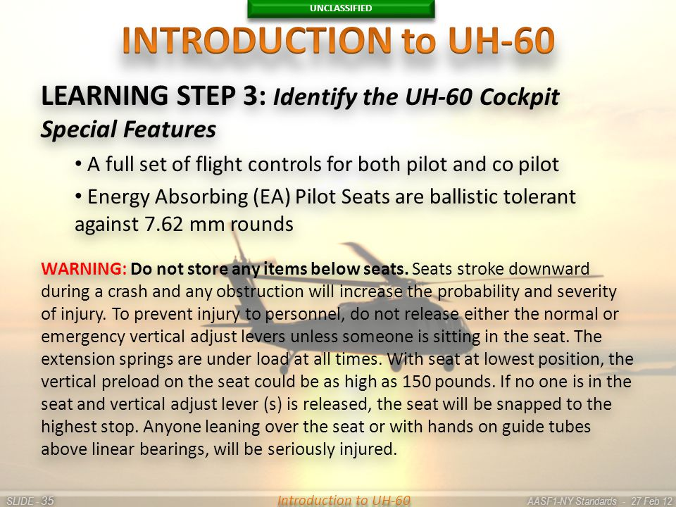 UNCLASSIFIED SLIDE - AASF1-NY Standards - 27 Feb 12 35 Introduction to UH-60 LEARNING STEP 3: Identify the UH-60 Cockpit Special Features A full set o