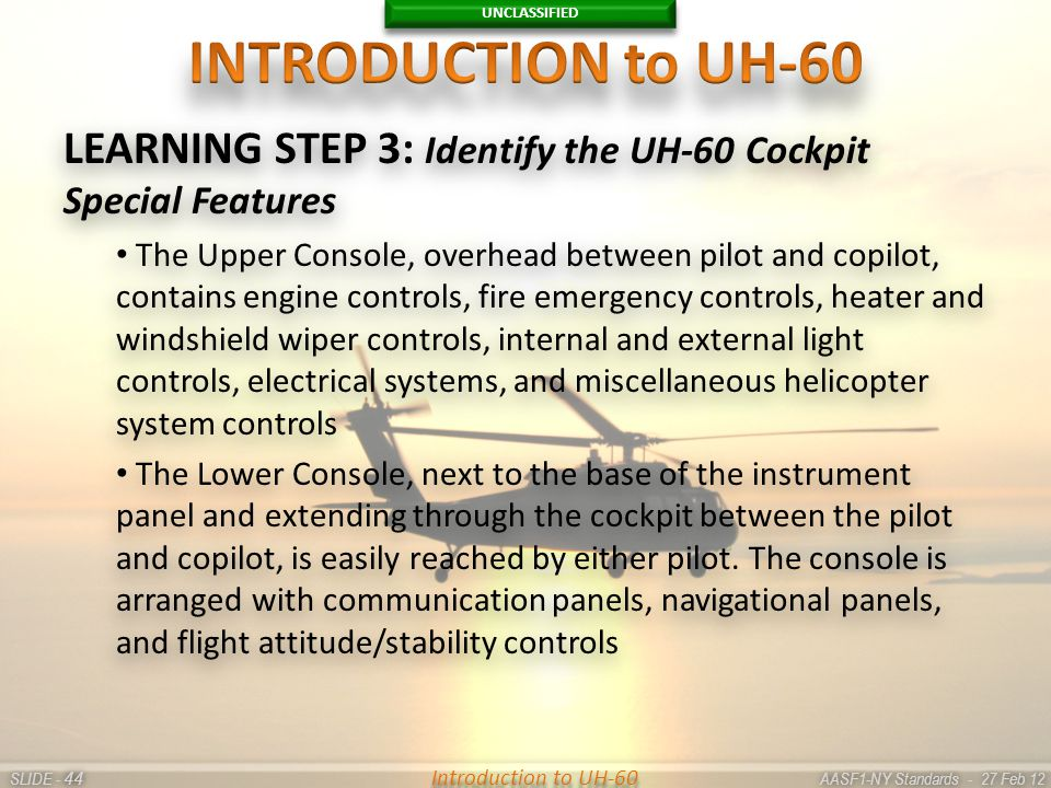 UNCLASSIFIED SLIDE - AASF1-NY Standards - 27 Feb 12 44 Introduction to UH-60 LEARNING STEP 3: Identify the UH-60 Cockpit Special Features The Upper Co
