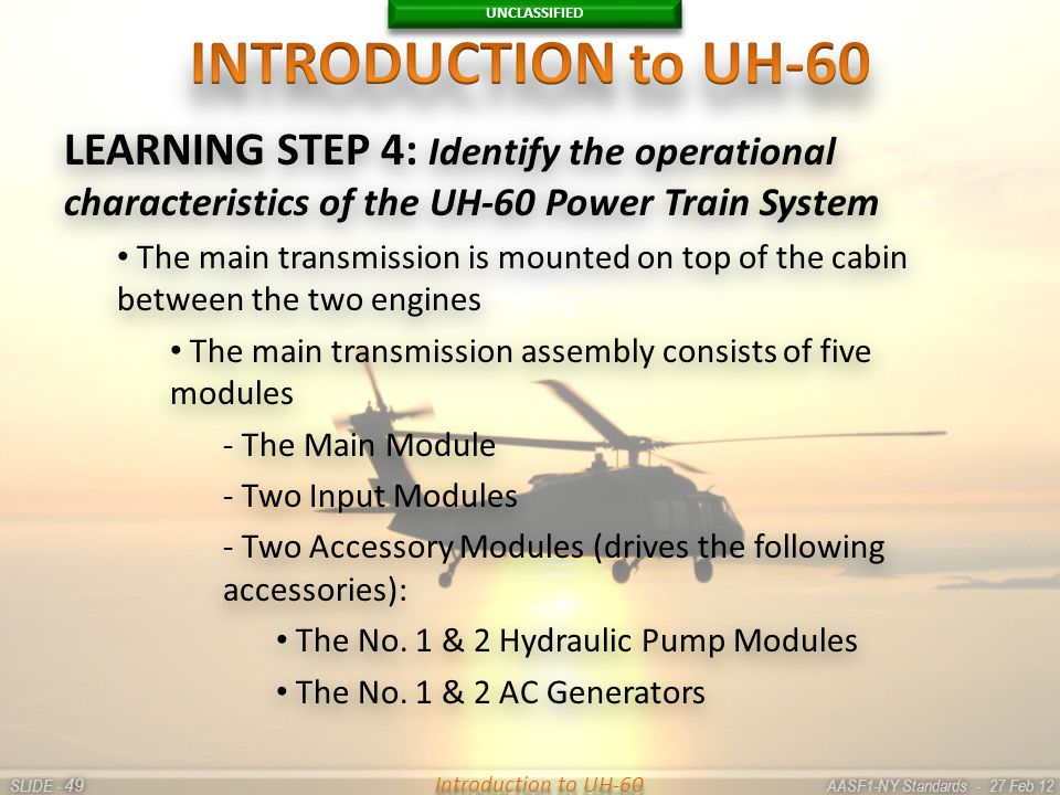 UNCLASSIFIED SLIDE - AASF1-NY Standards - 27 Feb 12 49 Introduction to UH-60 LEARNING STEP 4: Identify the operational characteristics of the UH-60 Po