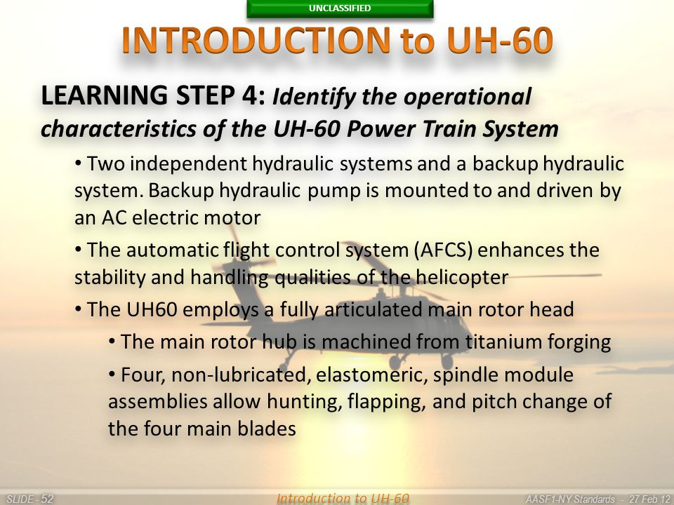 UNCLASSIFIED SLIDE - AASF1-NY Standards - 27 Feb 12 52 Introduction to UH-60 LEARNING STEP 4: Identify the operational characteristics of the UH-60 Po