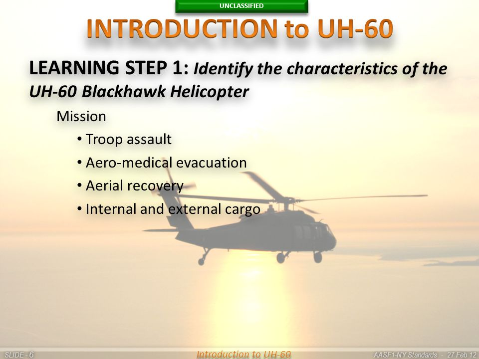 UNCLASSIFIED SLIDE - AASF1-NY Standards - 27 Feb 12 66 Introduction to UH-60 LEARNING STEP 1: Identify the characteristics of the UH-60 Blackhawk Heli
