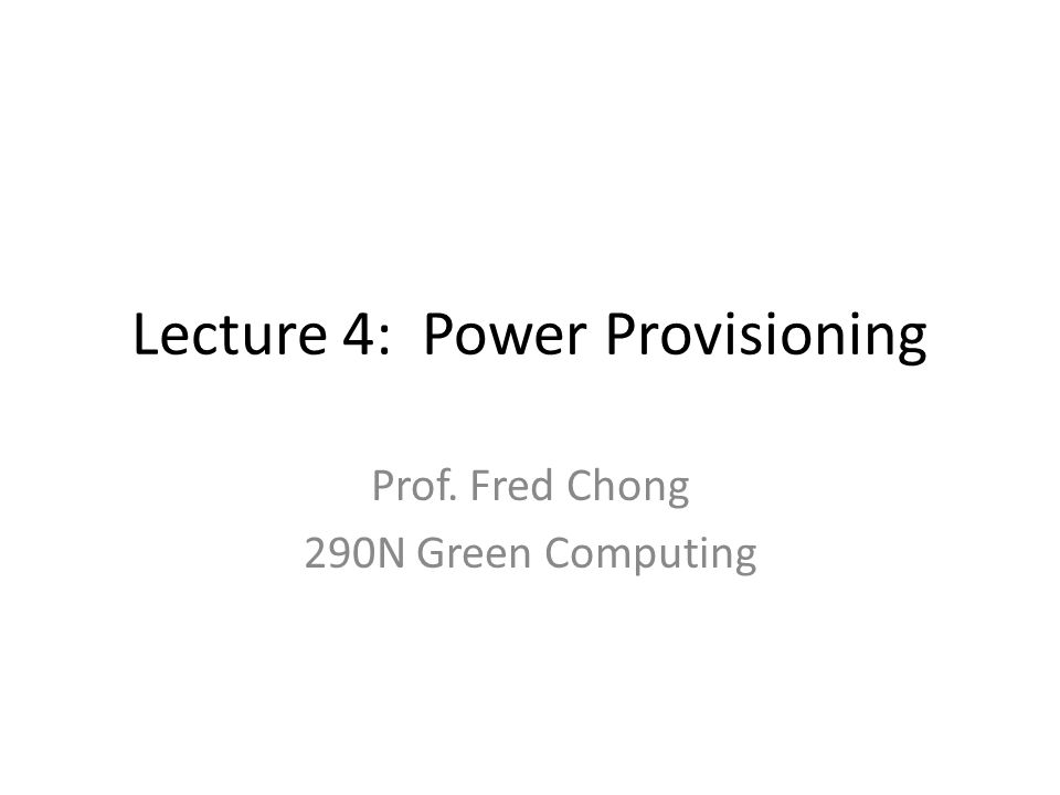 Lecture 4: Power Provisioning Prof. Fred Chong 290N Green Computing