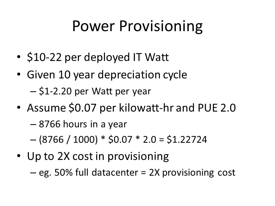 Power Provisioning $10-22 per deployed IT Watt Given 10 year depreciation cycle – $1-2.20 per Watt per year Assume $0.07 per kilowatt-hr and PUE 2.0 – 8766 hours in a year – (8766 / 1000) * $0.07 * 2.0 = $1.22724 Up to 2X cost in provisioning – eg.