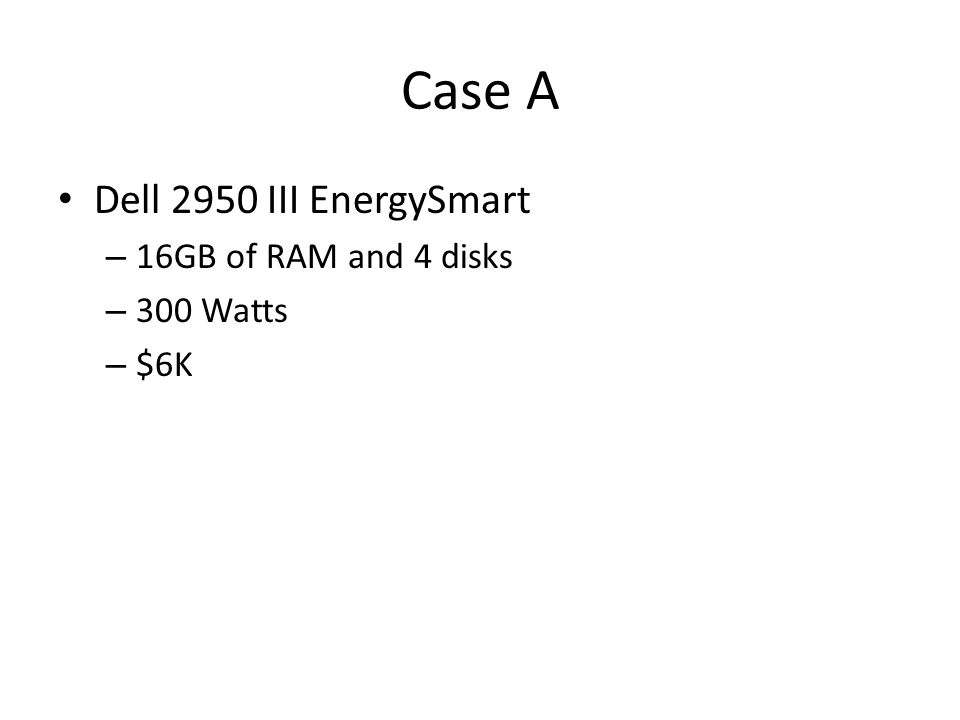 Case A Dell 2950 III EnergySmart – 16GB of RAM and 4 disks – 300 Watts – $6K