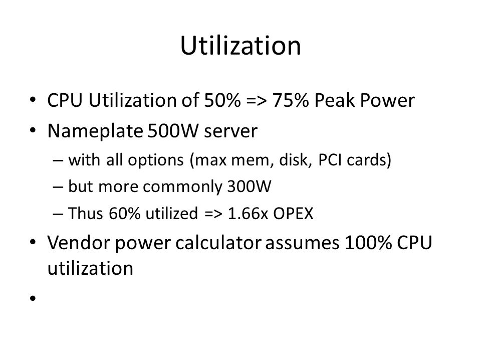 Utilization CPU Utilization of 50% => 75% Peak Power Nameplate 500W server – with all options (max mem, disk, PCI cards) – but more commonly 300W – Thus 60% utilized => 1.66x OPEX Vendor power calculator assumes 100% CPU utilization