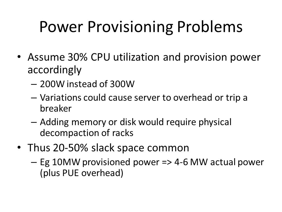 Power Provisioning Problems Assume 30% CPU utilization and provision power accordingly – 200W instead of 300W – Variations could cause server to overhead or trip a breaker – Adding memory or disk would require physical decompaction of racks Thus 20-50% slack space common – Eg 10MW provisioned power => 4-6 MW actual power (plus PUE overhead)