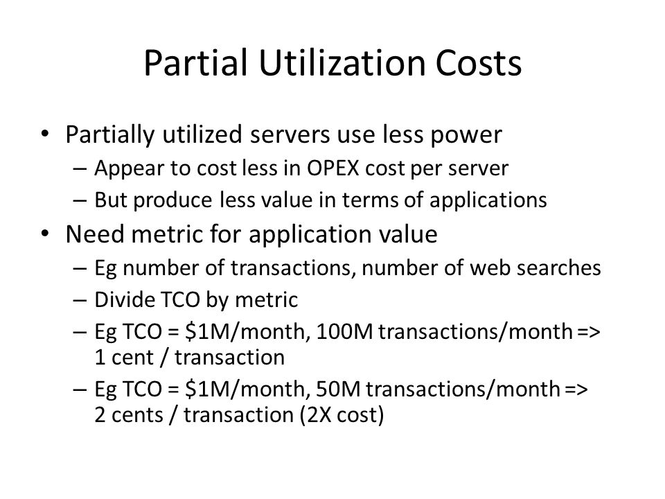 Partial Utilization Costs Partially utilized servers use less power – Appear to cost less in OPEX cost per server – But produce less value in terms of applications Need metric for application value – Eg number of transactions, number of web searches – Divide TCO by metric – Eg TCO = $1M/month, 100M transactions/month => 1 cent / transaction – Eg TCO = $1M/month, 50M transactions/month => 2 cents / transaction (2X cost)