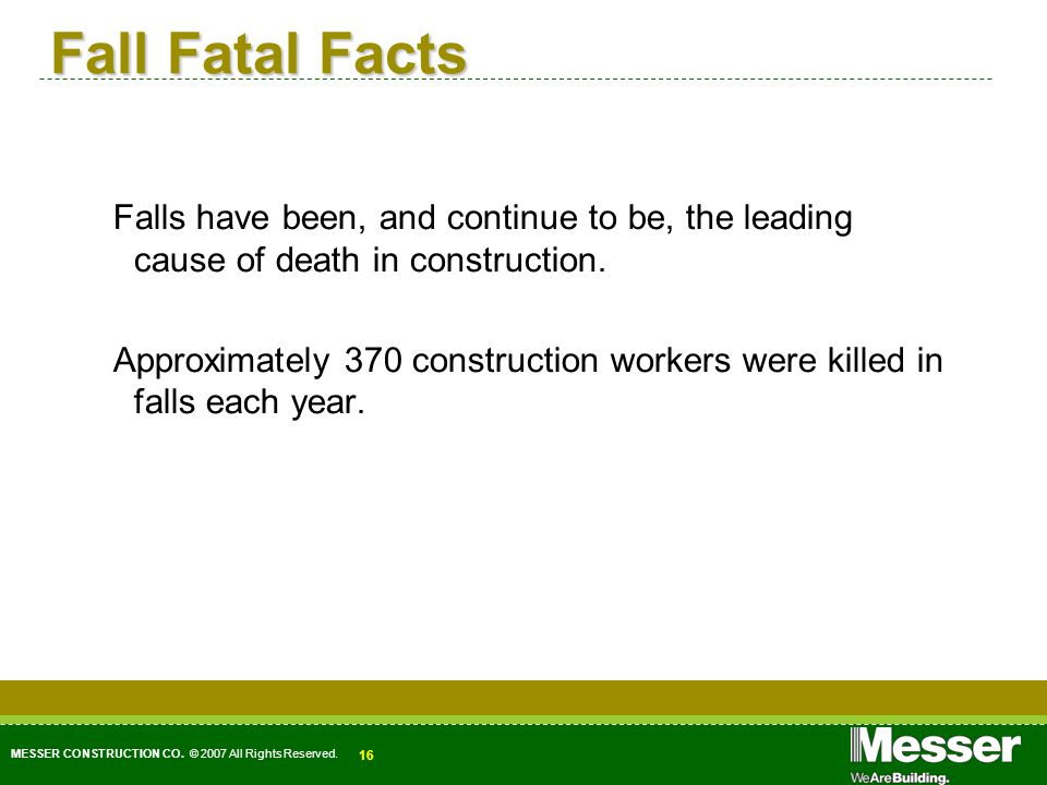 MESSER CONSTRUCTION CO. © 2007 All Rights Reserved. 16 Fall Fatal Facts Falls have been, and continue to be, the leading cause of death in constructio