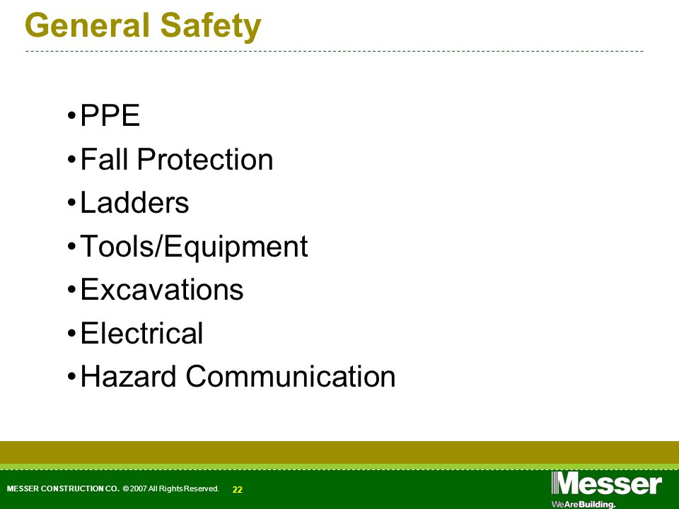 MESSER CONSTRUCTION CO. © 2007 All Rights Reserved. 22 General Safety PPE Fall Protection Ladders Tools/Equipment Excavations Electrical Hazard Commun