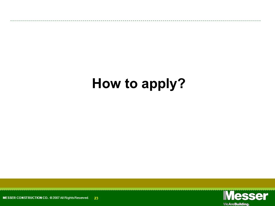 How to apply? MESSER CONSTRUCTION CO. © 2007 All Rights Reserved. 23