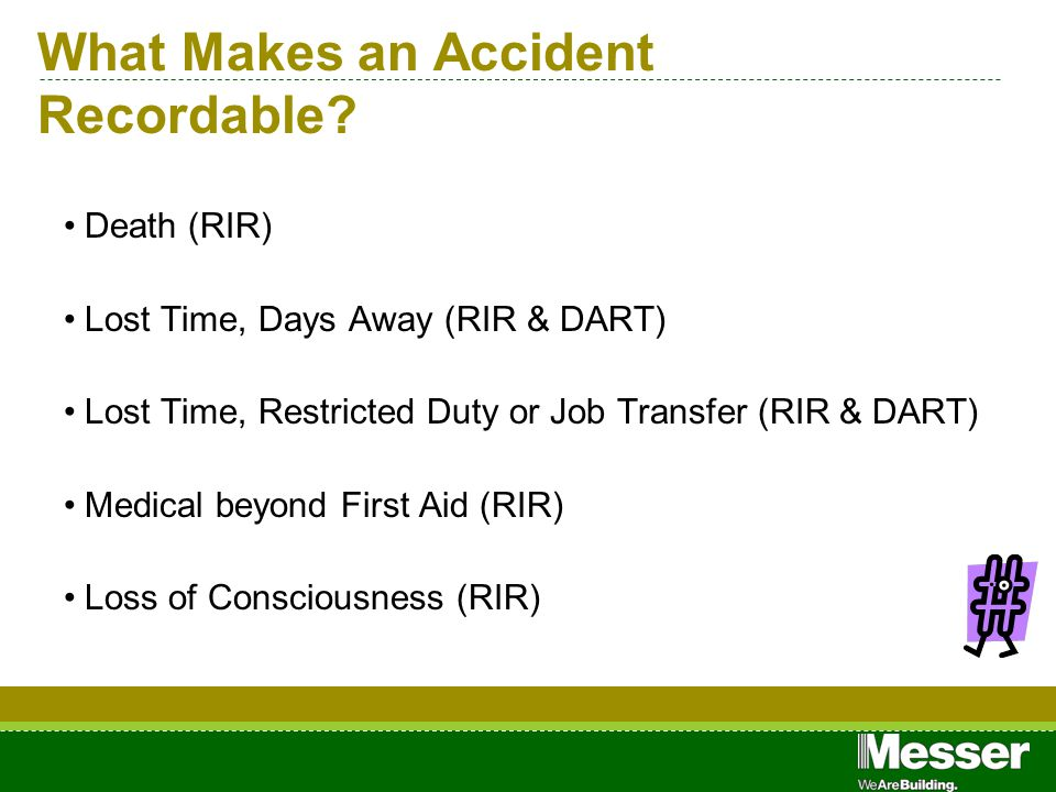 What Makes an Accident Recordable? Death (RIR) Lost Time, Days Away (RIR & DART) Lost Time, Restricted Duty or Job Transfer (RIR & DART) Medical beyon