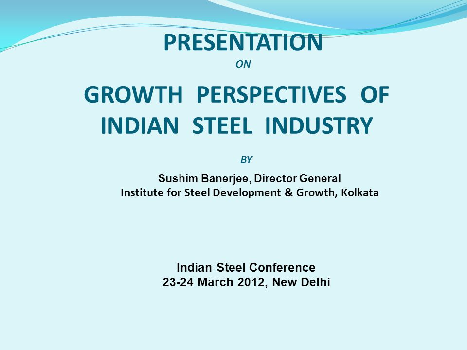 Sushim Banerjee, Director General Institute for Steel Development & Growth, Kolkata GROWTH PERSPECTIVES OF INDIAN STEEL INDUSTRY PRESENTATION ON BY In