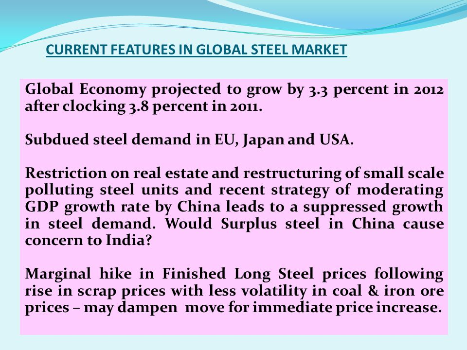 CURRENT FEATURES IN GLOBAL STEEL MARKET Global Economy projected to grow by 3.3 percent in 2012 after clocking 3.8 percent in 2011. Subdued steel dema