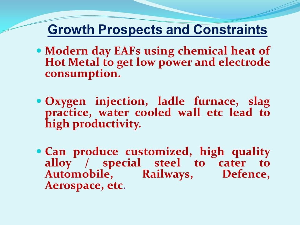 Growth Prospects and Constraints Modern day EAFs using chemical heat of Hot Metal to get low power and electrode consumption. Oxygen injection, ladle