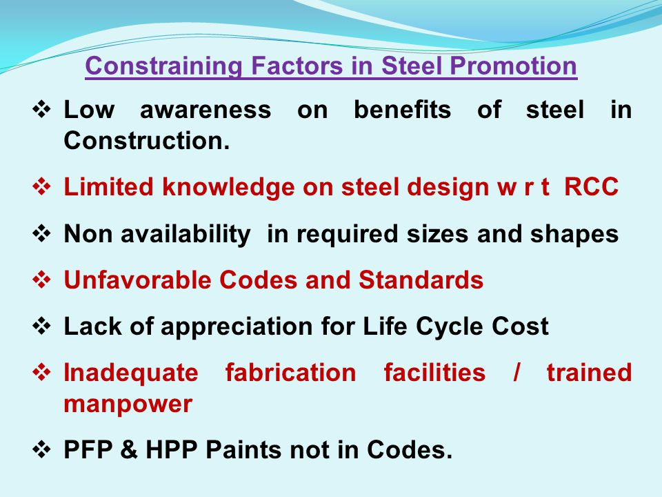 Low awareness on benefits of steel in Construction. Limited knowledge on steel design w r t RCC Non availability in required sizes and shapes Unfavora