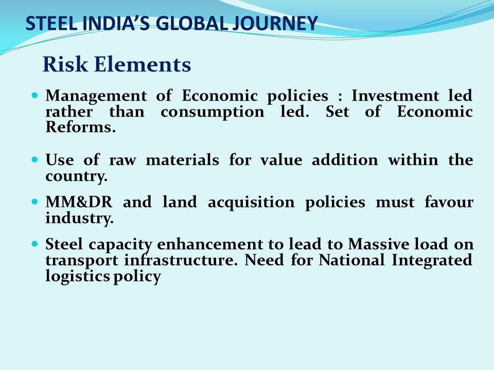 STEEL INDIAS GLOBAL JOURNEY Management of Economic policies : Investment led rather than consumption led. Set of Economic Reforms. Use of raw material