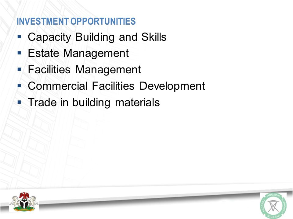 INVESTMENT OPPORTUNITIES Opportunities for Local and International Investors are available in the following areas: Establishment of small and medium scale industries particularly for the production of building materials; Development of affordable housing schemes Provision of housing related infrastructure Housing Finance and Mortgage Exploration of minerals for building materials production Technology
