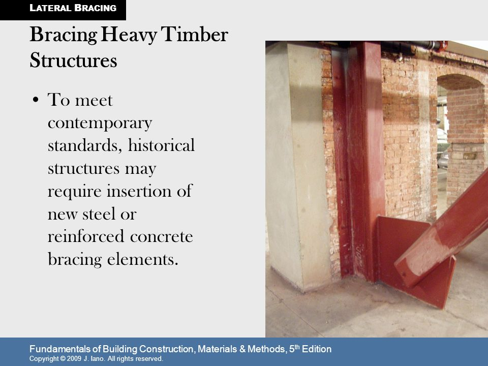 Fundamentals of Building Construction, Materials & Methods, 5 th Edition Copyright © 2009 J. Iano. All rights reserved. Bracing Heavy Timber Structure