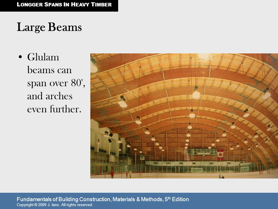 Fundamentals of Building Construction, Materials & Methods, 5 th Edition Copyright © 2009 J. Iano. All rights reserved. Large Beams Glulam beams can s
