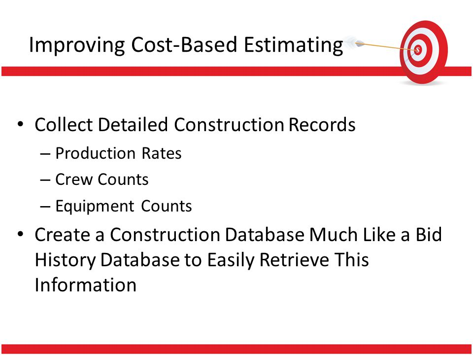 Improving Cost-Based Estimating Collect Detailed Construction Records – Production Rates – Crew Counts – Equipment Counts Create a Construction Databa