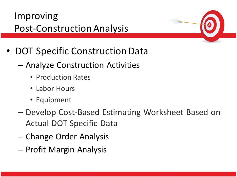 Improving Post-Construction Analysis DOT Specific Construction Data – Analyze Construction Activities Production Rates Labor Hours Equipment – Develop