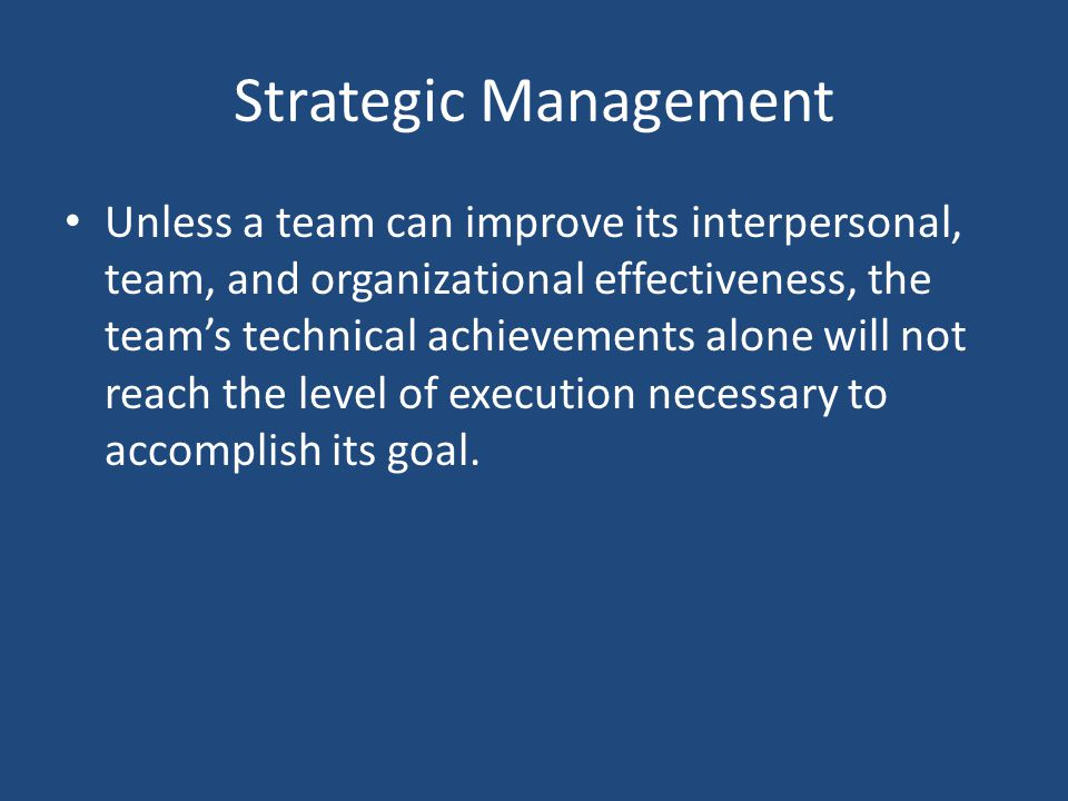 Strategic Management Unless a team can improve its interpersonal, team, and organizational effectiveness, the teams technical achievements alone will not reach the level of execution necessary to accomplish its goal.